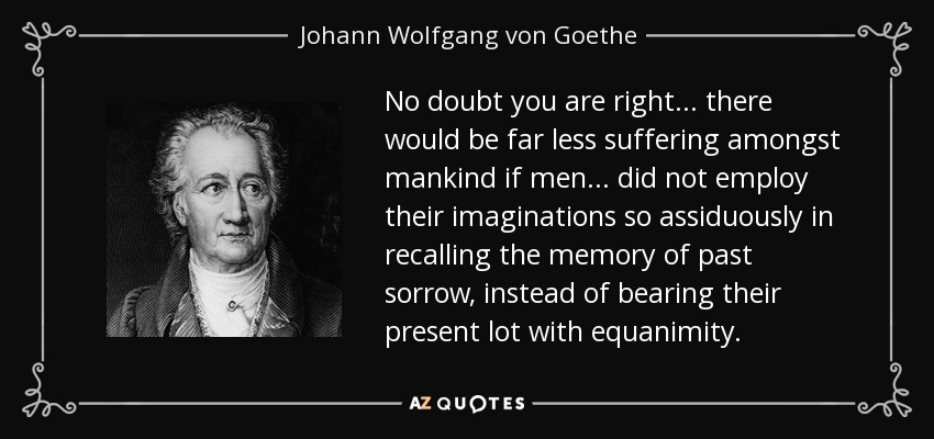 No doubt you are right... there would be far less suffering amongst mankind if men... did not employ their imaginations so assiduously in recalling the memory of past sorrow, instead of bearing their present lot with equanimity. - Johann Wolfgang von Goethe