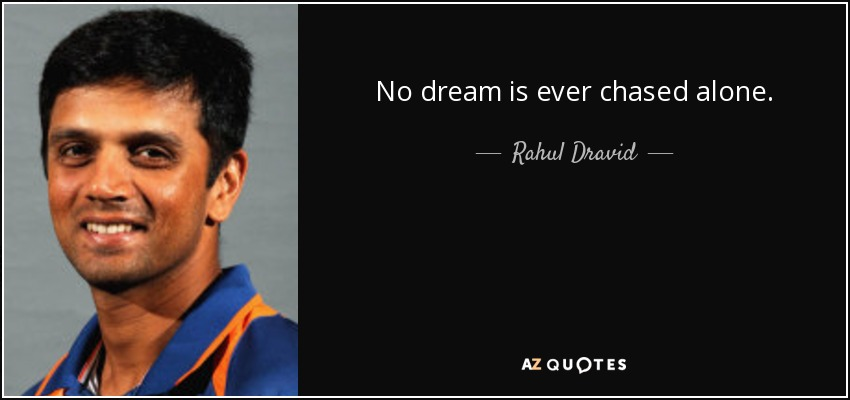 No dream is ever chased alone. - Rahul Dravid