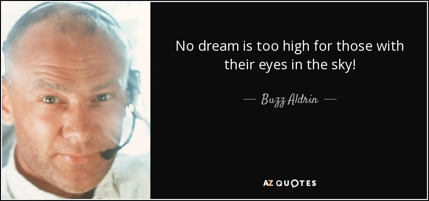No dream is too high for those with their eyes in the sky! - Buzz Aldrin