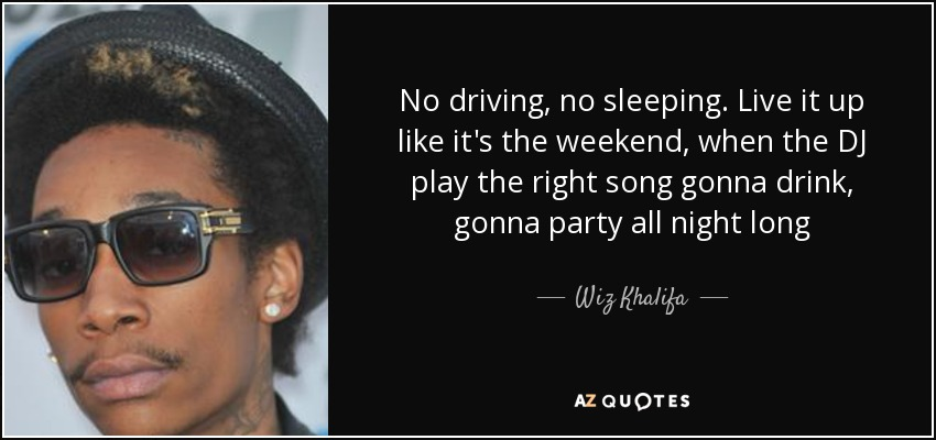No driving, no sleeping. Live it up like it's the weekend, when the DJ play the right song gonna drink, gonna party all night long - Wiz Khalifa
