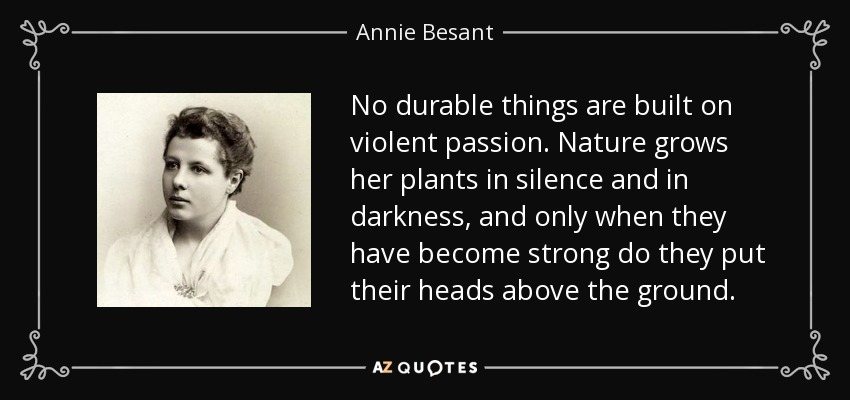 No durable things are built on violent passion. Nature grows her plants in silence and in darkness, and only when they have become strong do they put their heads above the ground. - Annie Besant
