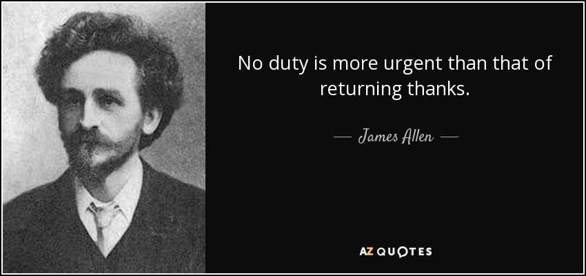 No duty is more urgent than that of returning thanks. - James Allen