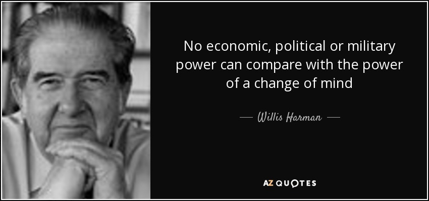 No economic, political or military power can compare with the power of a change of mind - Willis Harman