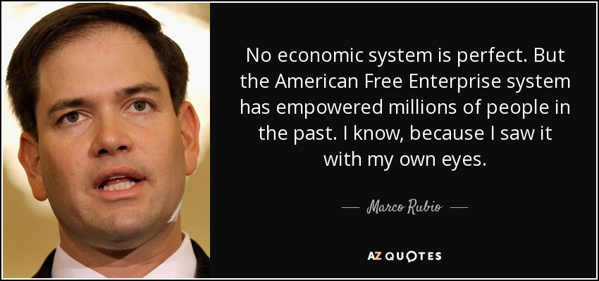No economic system is perfect. But the American Free Enterprise system has empowered millions of people in the past. I know, because I saw it with my own eyes. - Marco Rubio