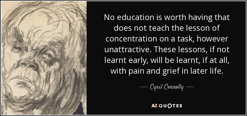 No education is worth having that does not teach the lesson of concentration on a task, however unattractive. These lessons, if not learnt early, will be learnt, if at all, with pain and grief in later life. - Cyril Connolly