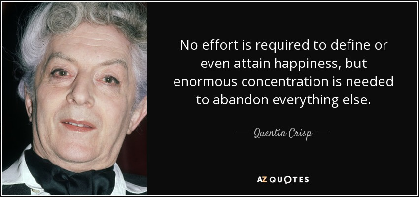 No effort is required to define or even attain happiness, but enormous concentration is needed to abandon everything else. - Quentin Crisp