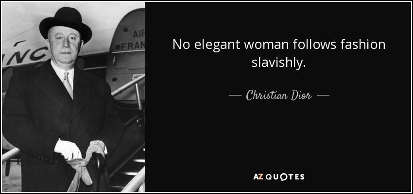 No elegant woman follows fashion slavishly. - Christian Dior