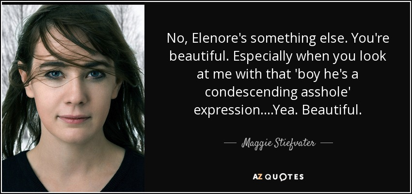 No, Elenore's something else. You're beautiful. Especially when you look at me with that 'boy he's a condescending asshole' expression....Yea. Beautiful. - Maggie Stiefvater