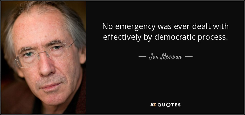 No emergency was ever dealt with effectively by democratic process. - Ian Mcewan
