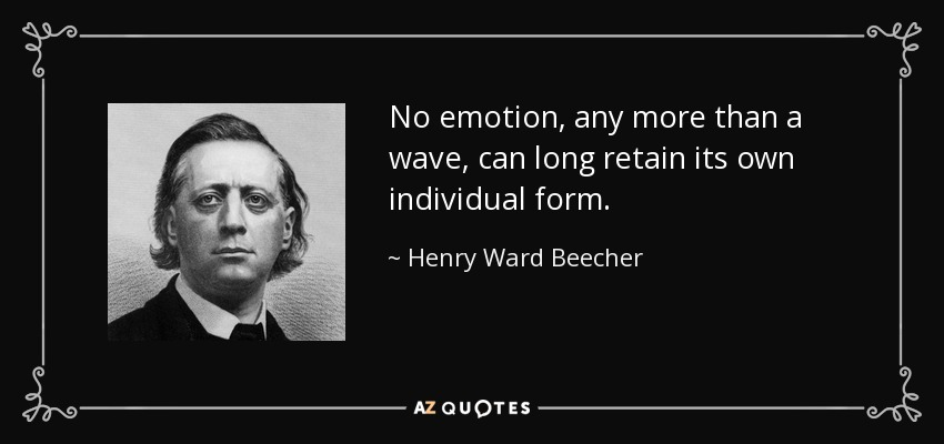 No emotion, any more than a wave, can long retain its own individual form. - Henry Ward Beecher
