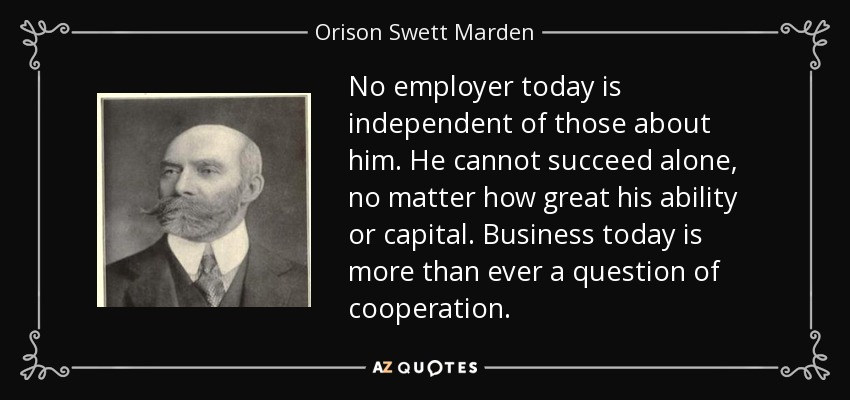 No employer today is independent of those about him. He cannot succeed alone, no matter how great his ability or capital. Business today is more than ever a question of cooperation. - Orison Swett Marden