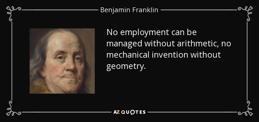 No employment can be managed without arithmetic, no mechanical invention without geometry. - Benjamin Franklin