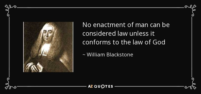 No enactment of man can be considered law unless it conforms to the law of God - William Blackstone