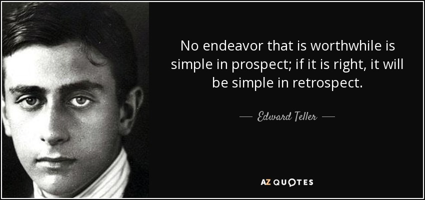 No endeavor that is worthwhile is simple in prospect; if it is right, it will be simple in retrospect. - Edward Teller