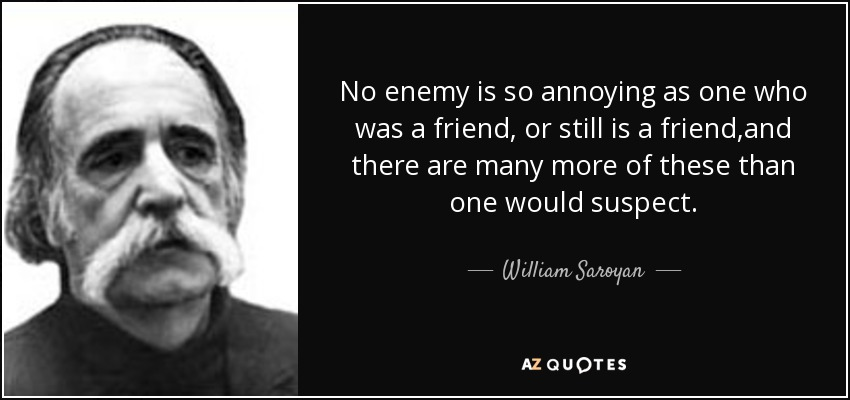 No enemy is so annoying as one who was a friend, or still is a friend,and there are many more of these than one would suspect. - William Saroyan