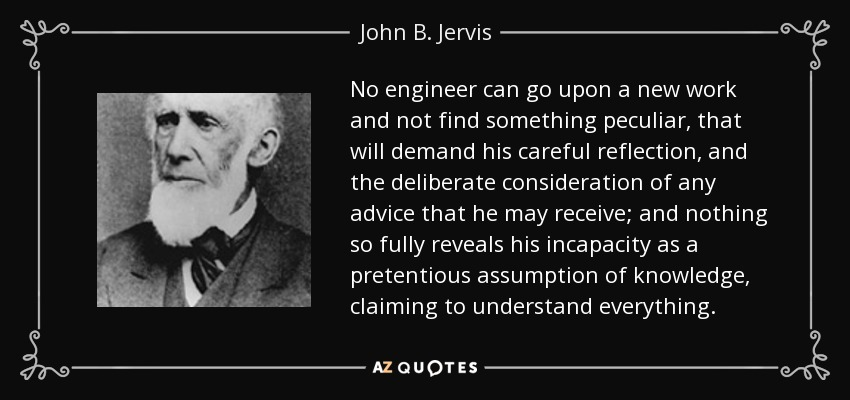 No engineer can go upon a new work and not find something peculiar, that will demand his careful reflection, and the deliberate consideration of any advice that he may receive; and nothing so fully reveals his incapacity as a pretentious assumption of knowledge, claiming to understand everything. - John B. Jervis