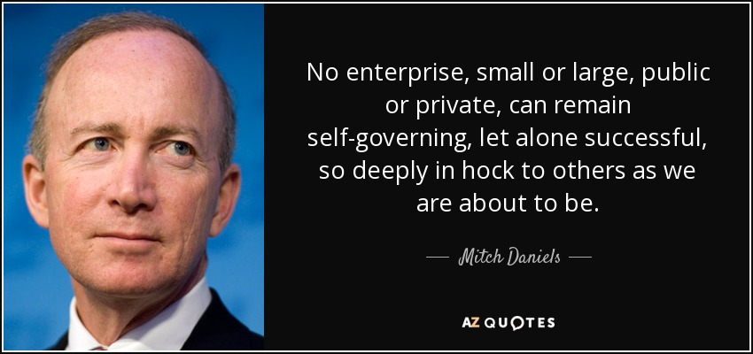 No enterprise, small or large, public or private, can remain self-governing, let alone successful, so deeply in hock to others as we are about to be.