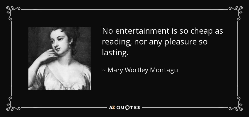 No entertainment is so cheap as reading, nor any pleasure so lasting. - Mary Wortley Montagu
