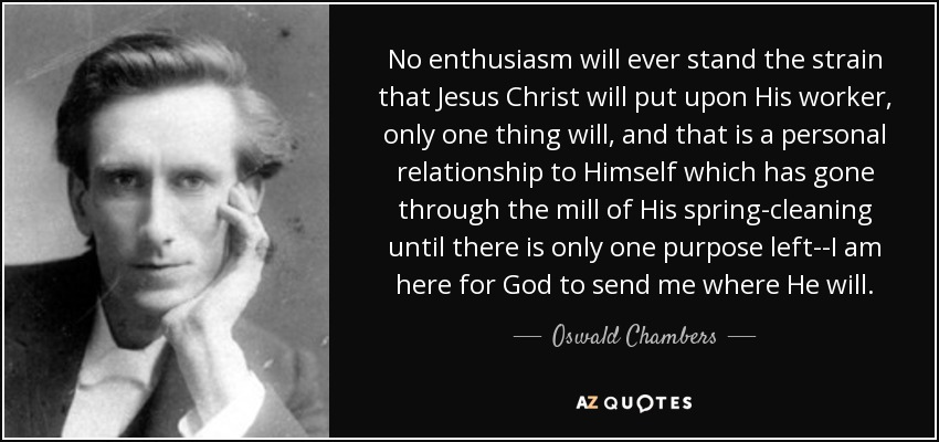 No enthusiasm will ever stand the strain that Jesus Christ will put upon His worker, only one thing will, and that is a personal relationship to Himself which has gone through the mill of His spring-cleaning until there is only one purpose left--I am here for God to send me where He will. - Oswald Chambers