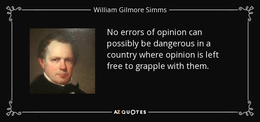 No errors of opinion can possibly be dangerous in a country where opinion is left free to grapple with them. - William Gilmore Simms