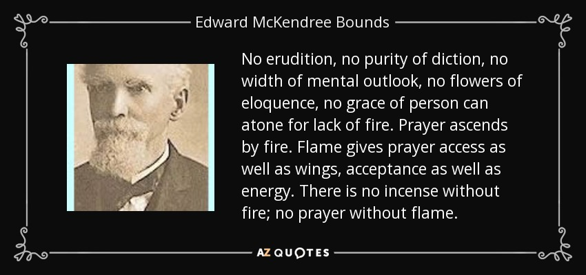No erudition, no purity of diction, no width of mental outlook, no flowers of eloquence, no grace of person can atone for lack of fire. Prayer ascends by fire. Flame gives prayer access as well as wings, acceptance as well as energy. There is no incense without fire; no prayer without flame. - Edward McKendree Bounds