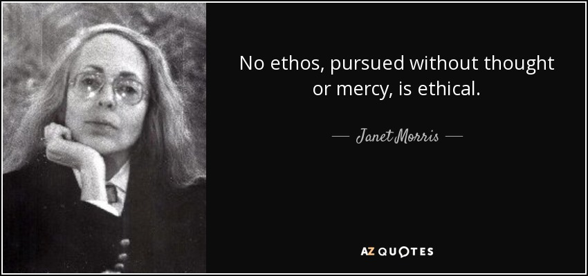 No ethos, pursued without thought or mercy, is ethical. - Janet Morris