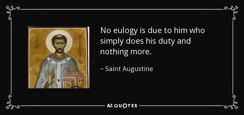 No eulogy is due to him who simply does his duty and nothing more. - Saint Augustine