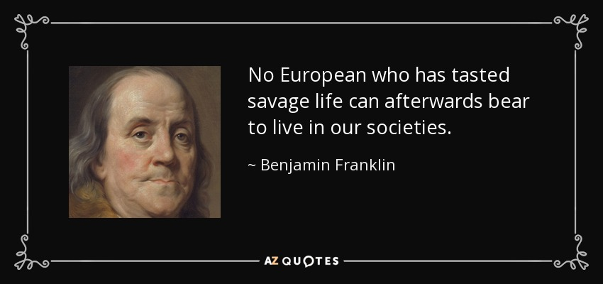 No European who has tasted savage life can afterwards bear to live in our societies. - Benjamin Franklin