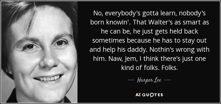 No, everybody's gotta learn, nobody's born knowin'. That Walter's as smart as he can be, he just gets held back sometimes because he has to stay out and help his daddy. Nothin's wrong with him. Naw, Jem, I think there's just one kind of folks. Folks. - Harper Lee