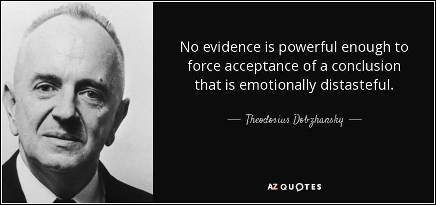 No evidence is powerful enough to force acceptance of a conclusion that is emotionally distasteful. - Theodosius Dobzhansky