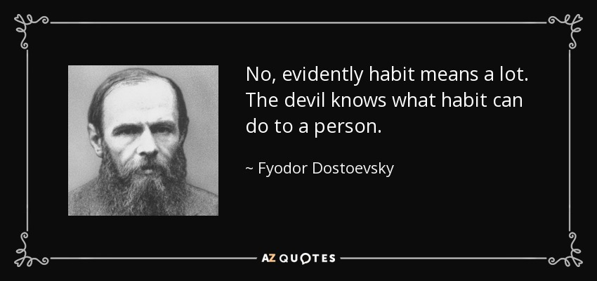 No, evidently habit means a lot. The devil knows what habit can do to a person. - Fyodor Dostoevsky