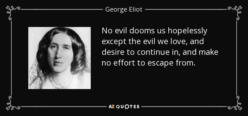 No evil dooms us hopelessly except the evil we love, and desire to continue in, and make no effort to escape from. - George Eliot
