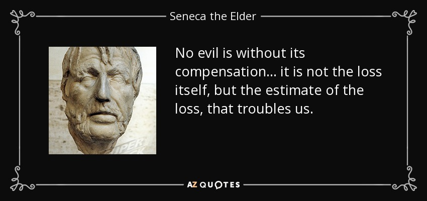 No evil is without its compensation ... it is not the loss itself, but the estimate of the loss, that troubles us. - Seneca the Elder