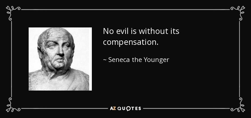 No evil is without its compensation. - Seneca the Younger