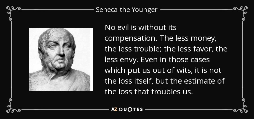 No evil is without its compensation. The less money, the less trouble; the less favor, the less envy. Even in those cases which put us out of wits, it is not the loss itself, but the estimate of the loss that troubles us. - Seneca the Younger