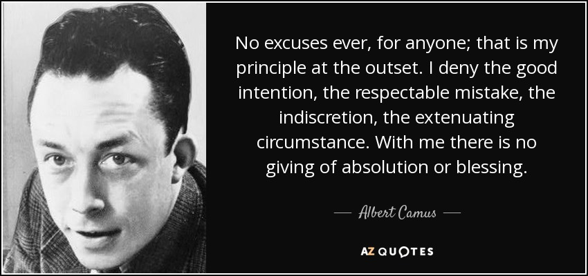 No excuses ever, for anyone; that is my principle at the outset. I deny the good intention, the respectable mistake, the indiscretion, the extenuating circumstance. With me there is no giving of absolution or blessing. - Albert Camus