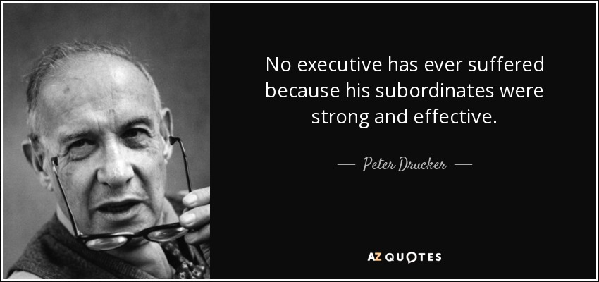 No executive has ever suffered because his subordinates were strong and effective. - Peter Drucker