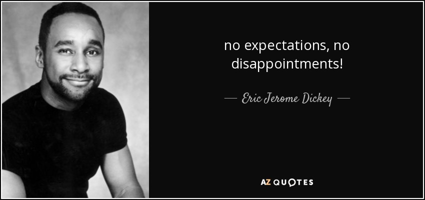 no expectations, no disappointments! - Eric Jerome Dickey