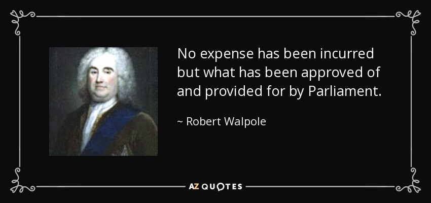 No expense has been incurred but what has been approved of and provided for by Parliament. - Robert Walpole