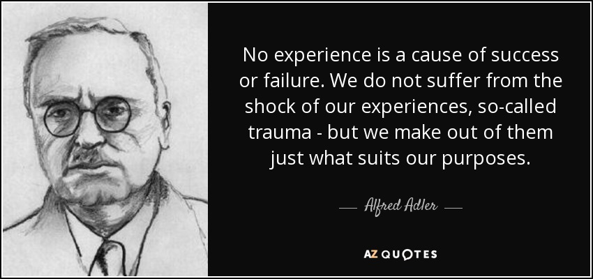 No experience is a cause of success or failure. We do not suffer from the shock of our experiences, so-called trauma - but we make out of them just what suits our purposes. - Alfred Adler