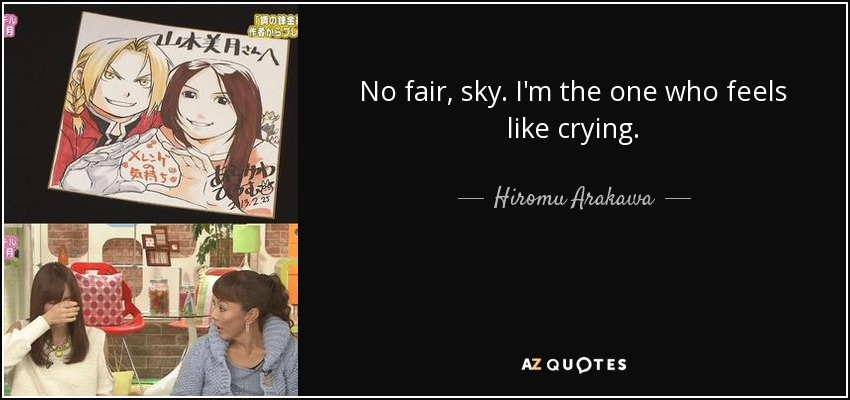 No fair, sky. I'm the one who feels like crying. - Hiromu Arakawa
