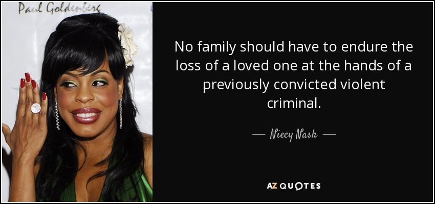 No family should have to endure the loss of a loved one at the hands of a previously convicted violent criminal. - Niecy Nash
