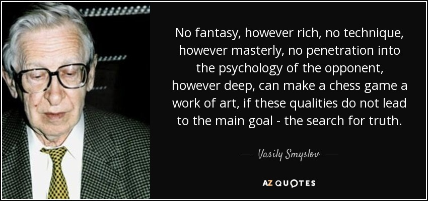 No fantasy, however rich, no technique, however masterly, no penetration into the psychology of the opponent, however deep, can make a chess game a work of art, if these qualities do not lead to the main goal - the search for truth. - Vasily Smyslov