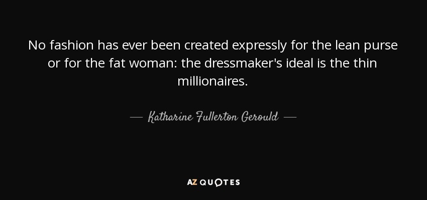 No fashion has ever been created expressly for the lean purse or for the fat woman: the dressmaker's ideal is the thin millionaires. - Katharine Fullerton Gerould