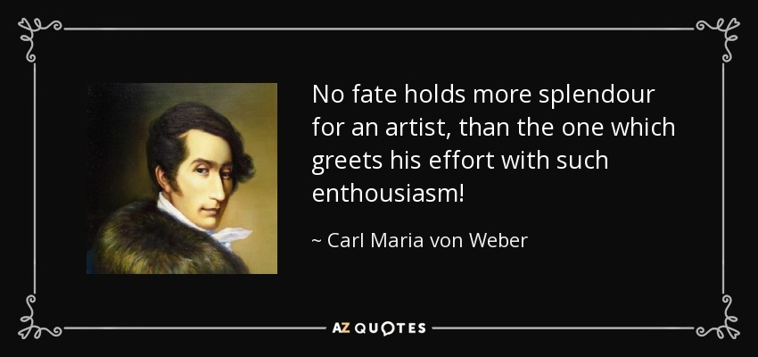 No fate holds more splendour for an artist, than the one which greets his effort with such enthousiasm! - Carl Maria von Weber
