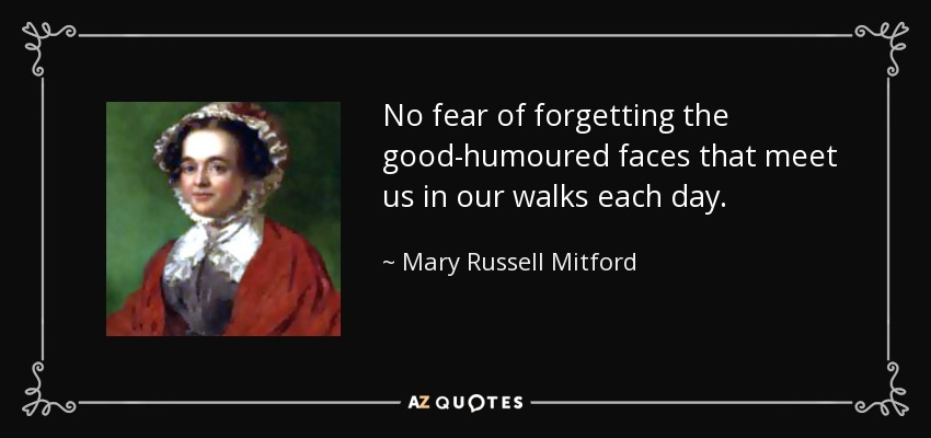 No fear of forgetting the good-humoured faces that meet us in our walks each day. - Mary Russell Mitford