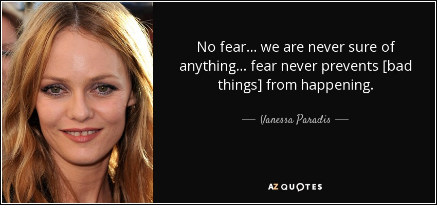 No fear... we are never sure of anything... fear never prevents [bad things] from happening. - Vanessa Paradis