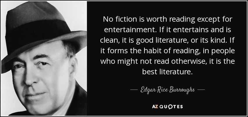 No fiction is worth reading except for entertainment. If it entertains and is clean, it is good literature, or its kind. If it forms the habit of reading, in people who might not read otherwise, it is the best literature. - Edgar Rice Burroughs