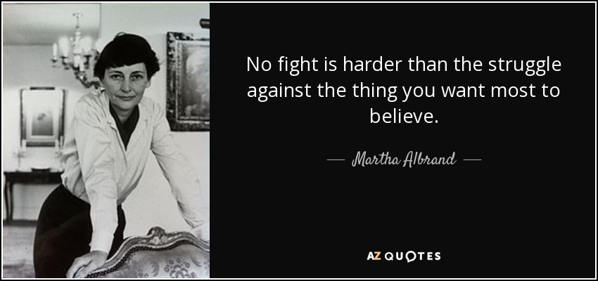 No fight is harder than the struggle against the thing you want most to believe. - Martha Albrand