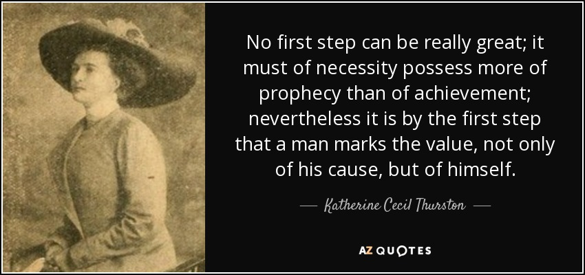 No first step can be really great; it must of necessity possess more of prophecy than of achievement; nevertheless it is by the first step that a man marks the value, not only of his cause, but of himself. - Katherine Cecil Thurston